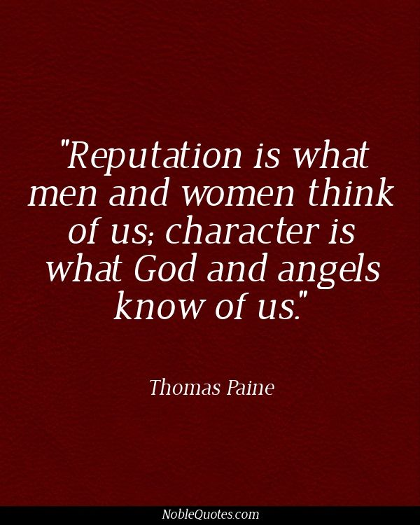 """Reputation is what man and women think of us, character is what God and angels KNOW of us."".   ~Thomas Paine #Quotes 