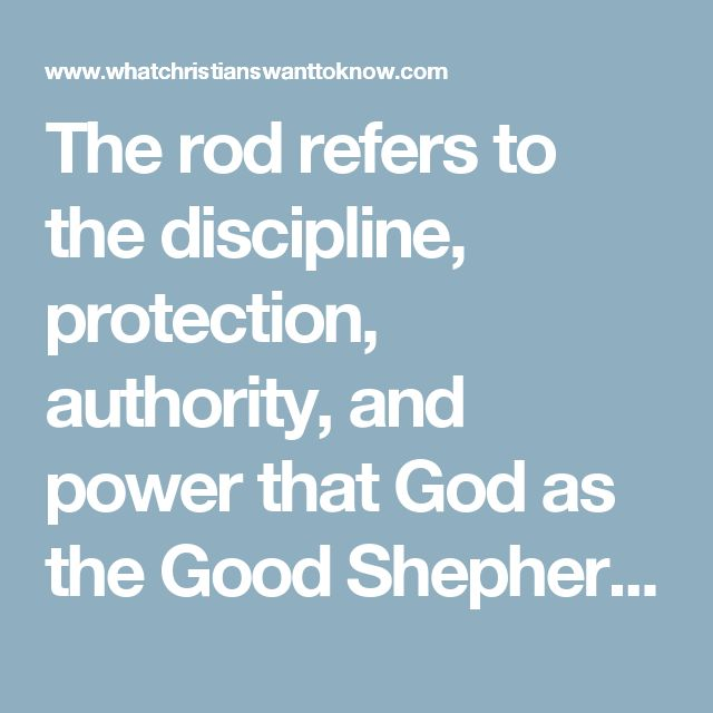 The rod refers to the discipline, protection, authority, and power that God as the Good Shepherd gives to His children. As parents, we are compelled to follow His example in order to raise a godly generation to build up the kingdom of God and complicate the plans of our united enemy, Satan.