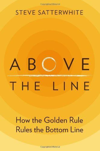 Above the Line: How the Golden Rule Rules the Bottom Line by Steve Satterwhite