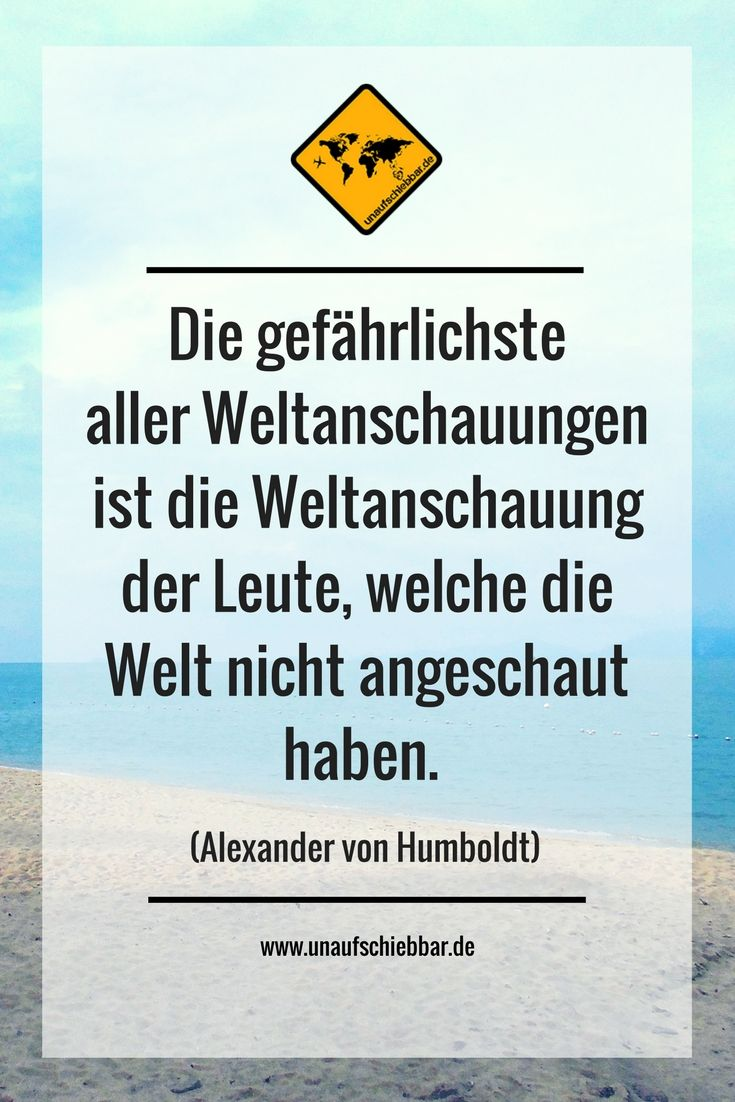 Die gefährlichste aller Weltanschauungen ist die Weltanschauung der Leute, welche die Welt nicht angeschaut haben. (Alexander von Humboldt) #Reisezitat #Zitate #Sprüche #Quotes #Reisesprüche #Travel #Reisen #Weltanschauung