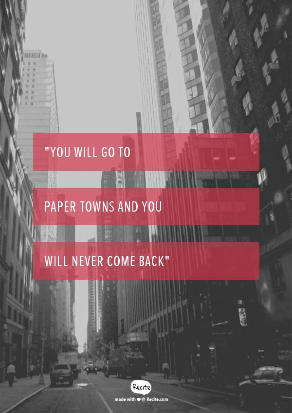 """you will go to paper towns and you will never come back"" -Margo , Paper Towns"