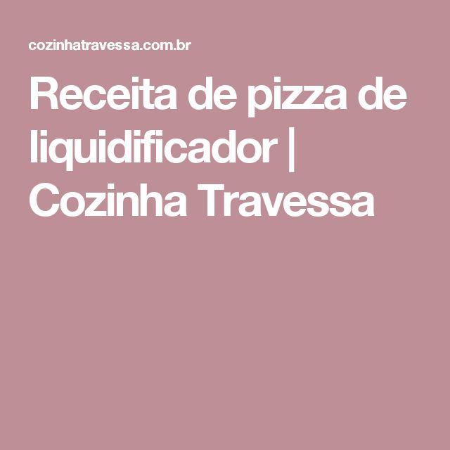 Receita de pizza de liquidificador | Cozinha Travessa
