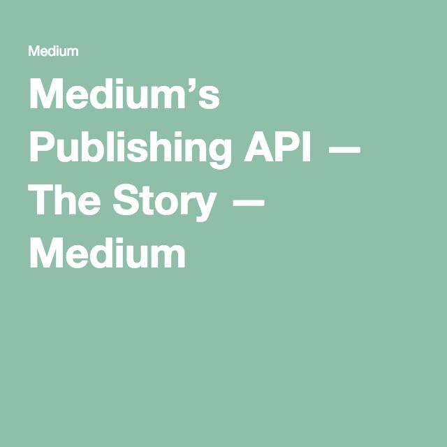 Medium's Publishing API — The Story — Medium