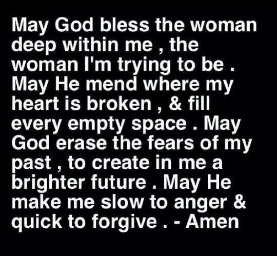 May God bless the woman deep within me, the woman I'm trying to be. May he mend where my heart is broken, & fill every empty space. May God erase the fears of my past, to create in me a brighter future. May He make me slow to anger & quick to forgive. - Amen