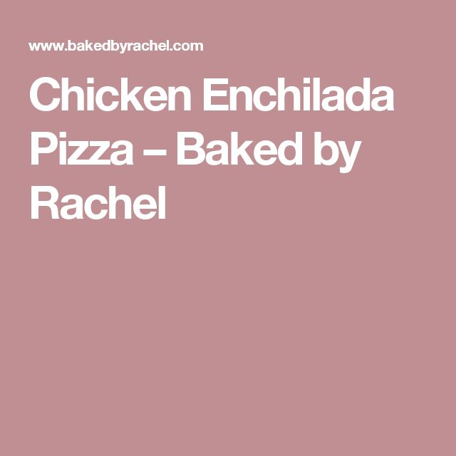 Chicken Enchilada Pizza – Baked by Rachel
