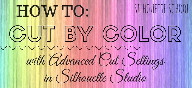 How to Cut By Color: Silhouette Studio Advanced Cut Settings (Don't be Scared!)