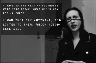 Since everyone blamed Marilyn Manson for the Columbine Shooting because of his lyrics being supposedly depressing, anti-religious, and hateful, I totally love this. It was because those teens felt like even if they had a right to speak, no one would have listened. and some say this music should be banned, I say he gives a voice to those kids who don't.
