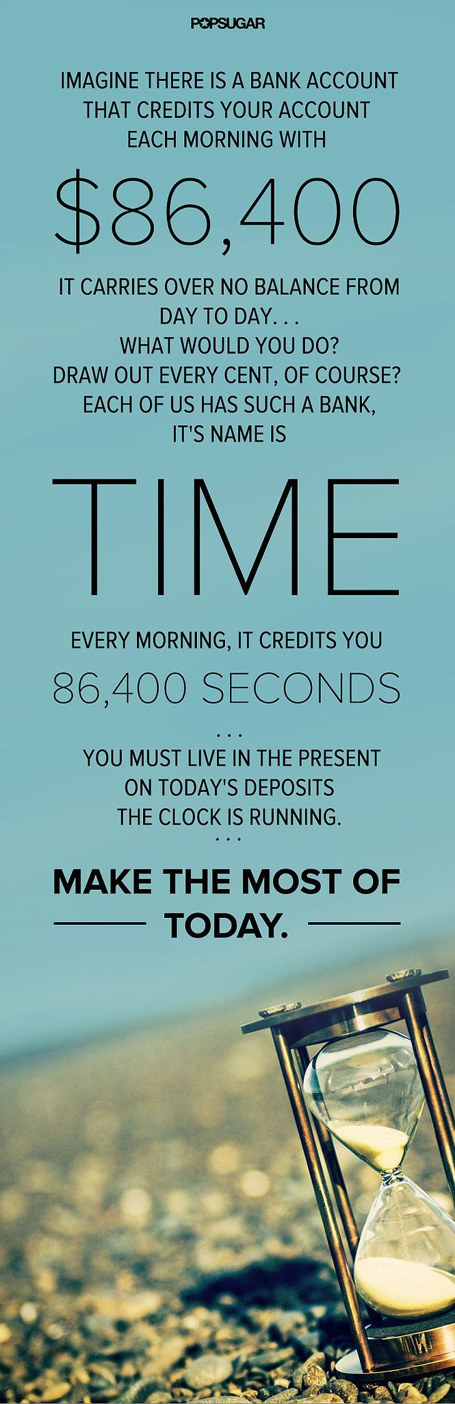 "Time Is Precious! ""Imagine there is a bank account that credits your account each morning with $86,400. It carries over no balance from day to day. What would you do? Draw out every cent, of course? Each of us has such a bank, its name is time. Every morning, it credits you 86,400 seconds. You must live in the present on today's deposits. Invest it so as to get from it the utmost in health, happiness, and health. The clock is running. Make the most of today."""