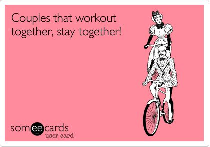 Couples that workout together, stay together! Yessss!!! Just me and him sweating and working together towards something with no kids interrupting....yea it's an amazing date everyday and oh so freakin hot ;D <3