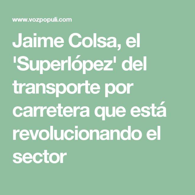 Jaime Colsa, el 'Superlópez' del transporte por carretera que está revolucionando el sector