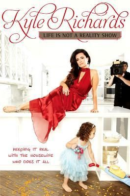 Life Is Not a Reality Show: Keeping It Real with the Housewife Who Does It All by Kyle Richards. (Real Housewives of Beverly Hills)