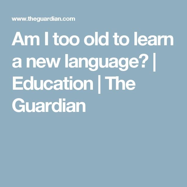 Am I too old to learn a new language? | Education | The Guardian