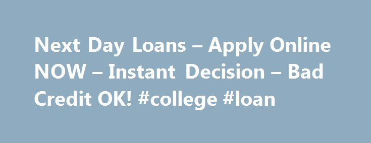 Next Day Loans – Apply Online NOW – Instant Decision – Bad Credit OK! #college #loan http://loans.remmont.com/next-day-loans-apply-online-now-instant-decision-bad-credit-ok-college-loan/  #next day loans # No person can predict the impending or unanticipated costs that can possibly surface at any time. In times of money hardship when you really need to eliminate money issues instantly what would you do? You can not actually wait long to repair a small debt challenge and in that case quick…