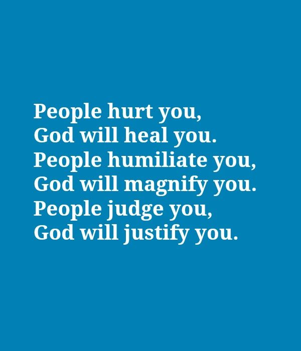 Every word of this is true! People can be very hurtful when they judge you. In every situation, God knows the truth and he will use this to make you stronger!