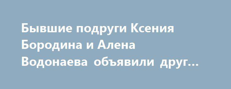 Бывшие подруги Ксения Бородина и Алена Водонаева объявили друг другу войну http://fashion-centr.ru/2016/07/28/%d0%b1%d1%8b%d0%b2%d1%88%d0%b8%d0%b5-%d0%bf%d0%be%d0%b4%d1%80%d1%83%d0%b3%d0%b8-%d0%ba%d1%81%d0%b5%d0%bd%d0%b8%d1%8f-%d0%b1%d0%be%d1%80%d0%be%d0%b4%d0%b8%d0%bd%d0%b0-%d0%b8-%d0%b0%d0%bb%d0%b5%d0%bd/  Телеведущие Ксения Бородина и Алена Водонаева были подругами достаточно долгое время. Однако сейчас стало известно, что девушки отписались друг от друга в блогах и социальных сетях…