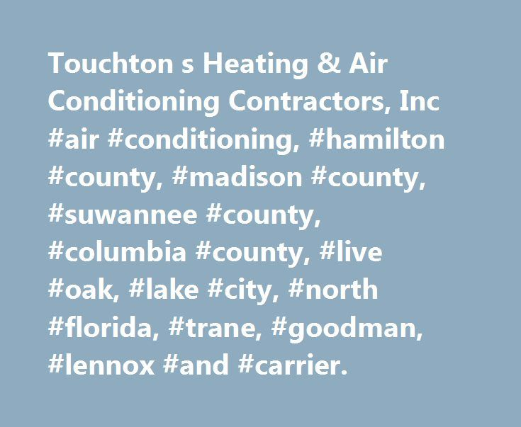 Touchton s Heating & Air Conditioning Contractors, Inc #air #conditioning, #hamilton #county, #madison #county, #suwannee #county, #columbia #county, #live #oak, #lake #city, #north #florida, #trane, #goodman, #lennox #and #carrier. http://swaziland.remmont.com/touchton-s-heating-air-conditioning-contractors-inc-air-conditioning-hamilton-county-madison-county-suwannee-county-columbia-county-live-oak-lake-city-north-florida-trane/  # Serving all of the North Florida area for over 30 years. We…