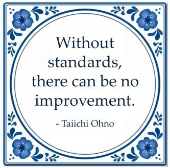 Without standards, there can be no improvement. Taiichi Ohno