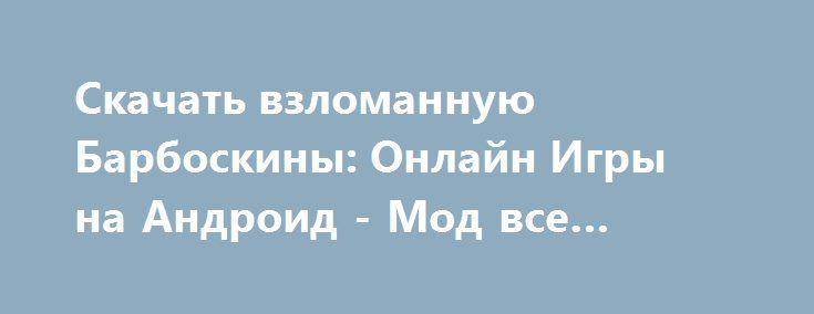 Скачать взломанную Барбоскины: Онлайн Игры на Андроид - Мод все открыто http://hacked-androider.ru/858-skachat-vzlomannuyu-barboskiny-onlayn-igry-na-android-mod-vse-otkryto.html