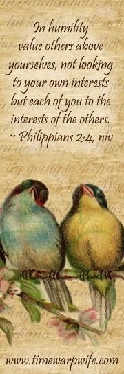 Philippians 2:4 - In humility, value others above yourselves, not looking to your own interests, but each of you to the interests of the others. - Quote here: http://www.time-warp-wife.blogspot.com/