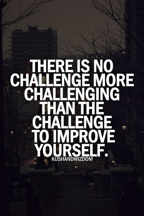 Challenge yourself - big challenge in life is ACCEPTING WHAT CANNOT BE CHANGED WITH SERENITY.  CHANGE WHAT CAN BE CHANGED THRU SELF IMPROVEMENT.  Health issues like hypertension, diabetes, arthritis, etc. are challenges in your health that bring around changes of lifestyle.......
