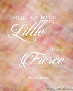 "Free Printable Image. ""Though she be but little, she is fierce."" -Shakespeare"