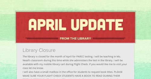 Library Closure The library is closed for the month of April for PARCC testing. I will be teaching in Ms. Nead's classroom during this...