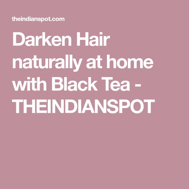 Darken Hair naturally at home with Black Tea - THEINDIANSPOT