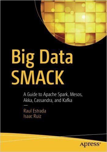 Big Data SMACK: A Guide to Apache Spark Mesos Akka Cassandra and Kafka