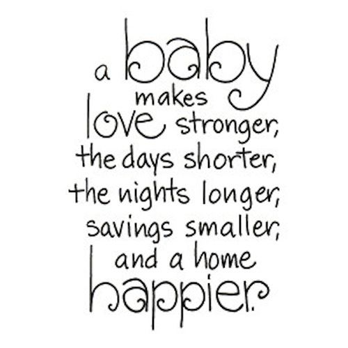 a baby make love stronger, the days shorter, the nights longer, savings smaller, and a home happier.