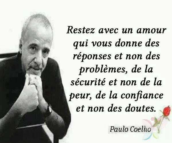 Restez avec un amour qui vous donne des réponses et non des problèmes, de la sécurité et non de la peur, de la confiance et non des doutes. - Paulo Coelho .