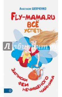 Анастасия Шевченко - Fly-мама.ru. Всё успеть. Записки феи нечищеного чайника обложка книги
