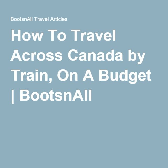 How To Travel Across Canada by Train, On A Budget | BootsnAll