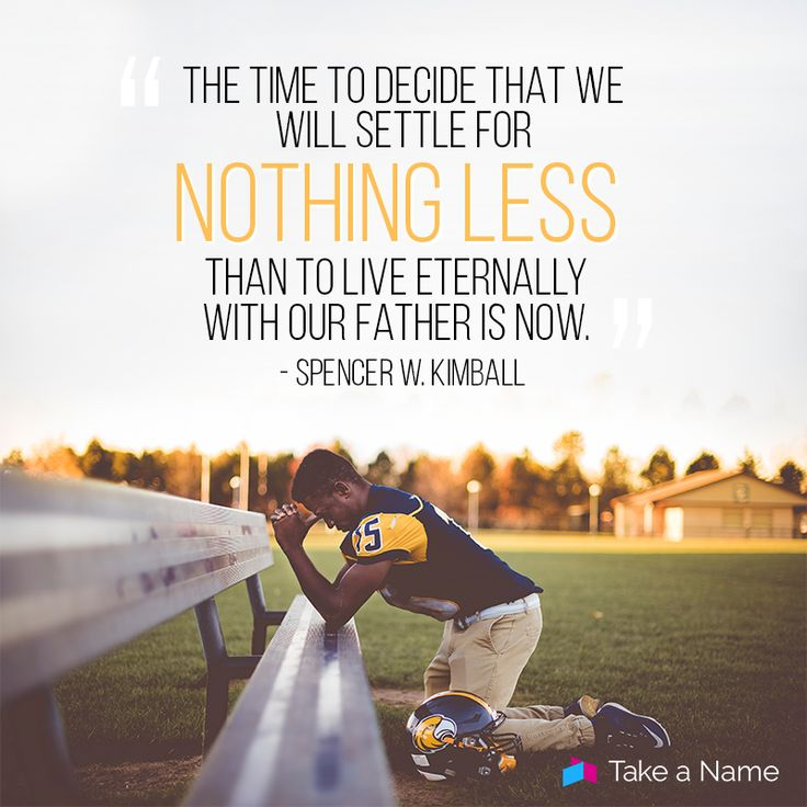 """""""The time to decide that we will settle for nothing less than to live eternally with our father is now."""" - Spencer W. Kimball"""