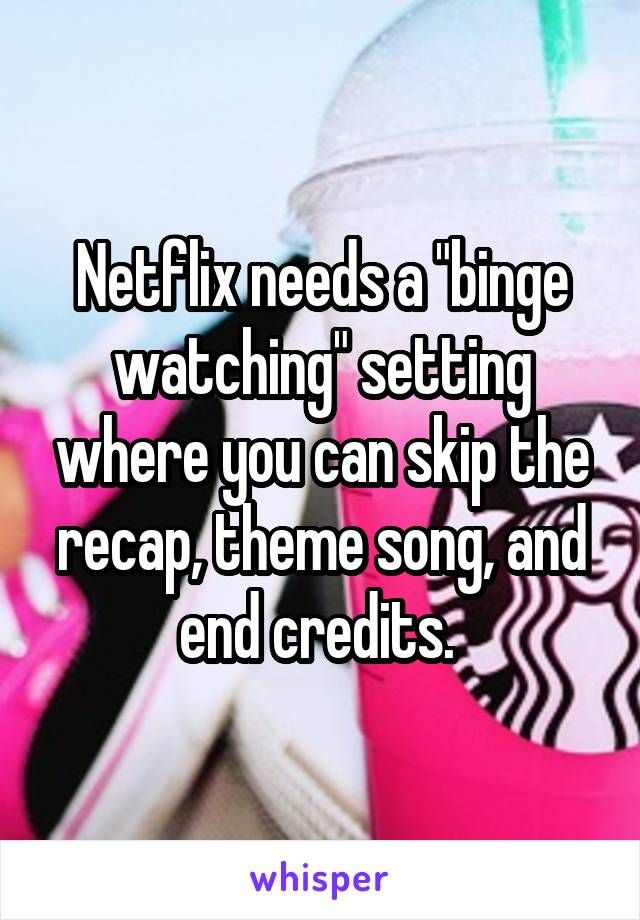"Netflix needs a ""binge watching"" setting where you can skip the recap, theme song, and end credits."