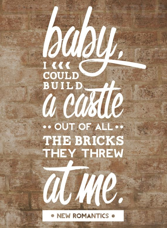 """Baby, I could build a castle out of all the bricks they through at me."" -Taylor Swift, New Romantics"
