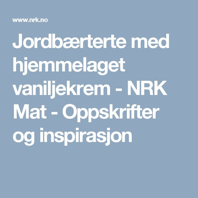 Jordbærterte med hjemmelaget vaniljekrem - NRK Mat - Oppskrifter og inspirasjon