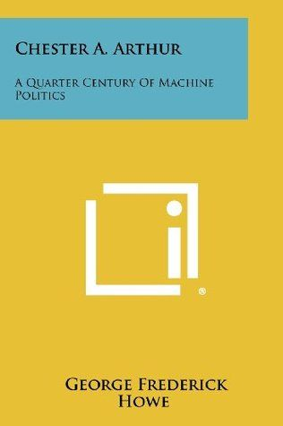 Chester A. Arthur, A Quarter-century Of Machine Politics (History - United States) by George Frederick Howe http://www.bookscrolling.com/the-best-books-to-learn-about-president-chester-a-arthur/