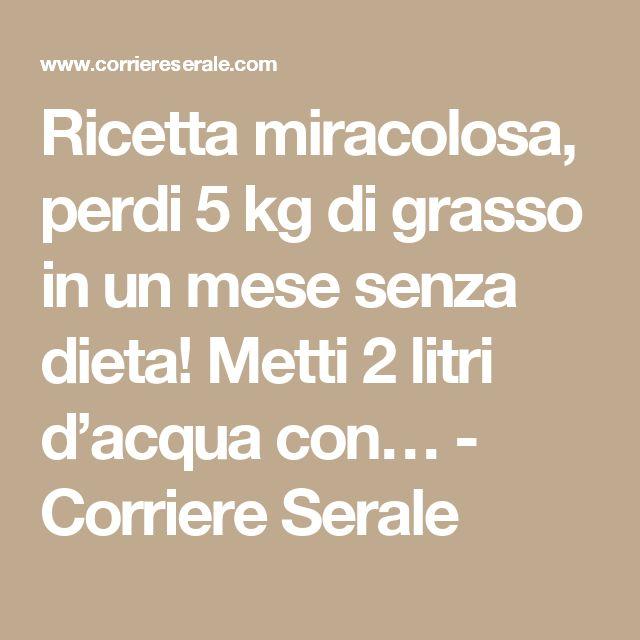 Ricetta miracolosa, perdi 5 kg di grasso in un mese senza dieta! Metti 2 litri d'acqua con… - Corriere Serale