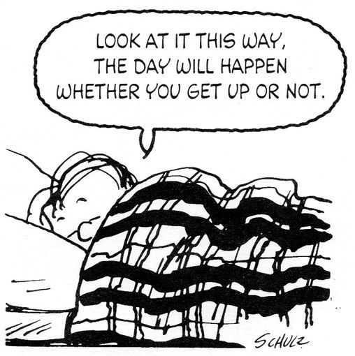 Look at it this way, the day will happen whether you get up or not.