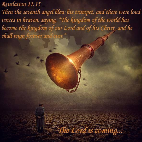 "The Lord is coming! Revelation 11:15 Then the seventh angel blew his trumpet, and there were loud voices shouting in heaven: ""The world has now become the Kingdom of our Lord and of his Christ, and he will reign forever and ever."""