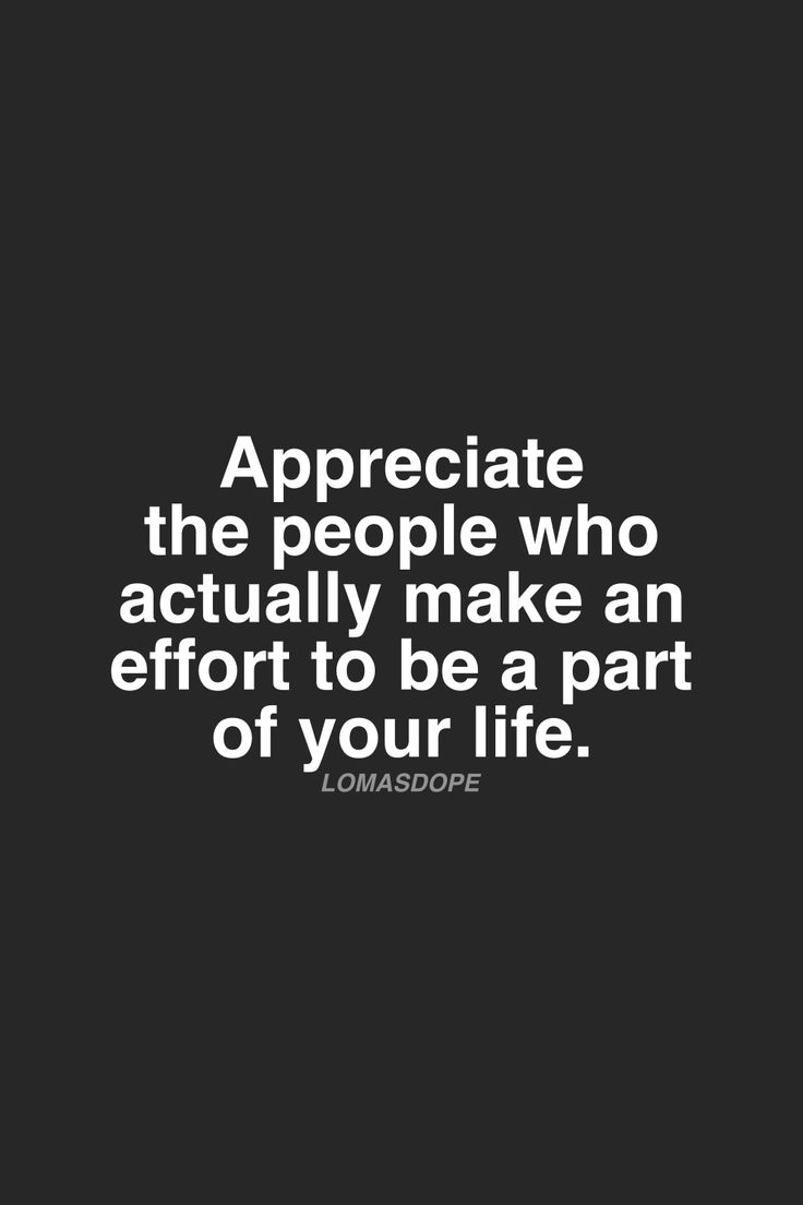 Appreciate the people who actually make an effort to be a part of your life