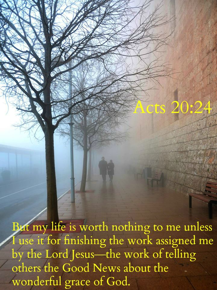 Acts 20:24 But my life is worth nothing to me unless I use it for finishing the work assigned me by the Lord Jesus—the work of telling others the Good News about the wonderful grace of God.