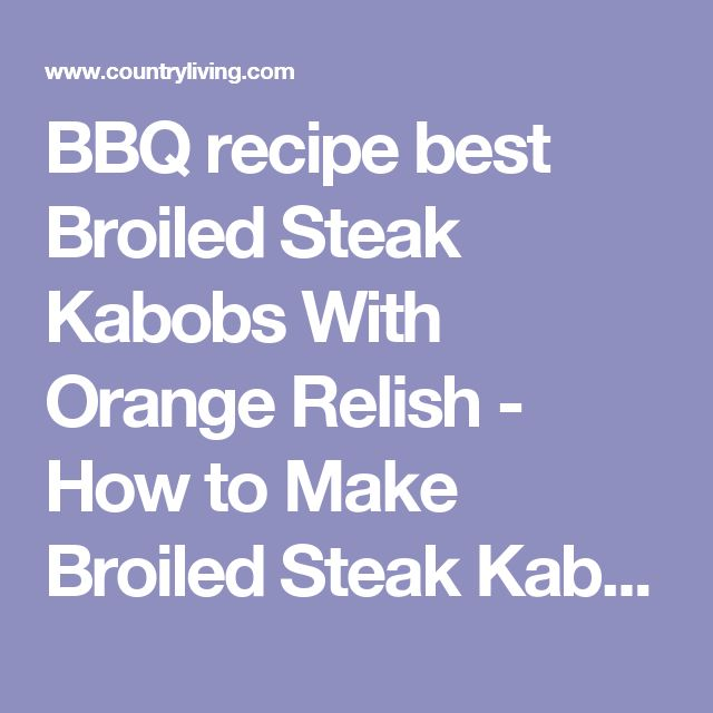 BBQ recipe best Broiled Steak Kabobs With Orange Relish - How to Make Broiled Steak Kabobs With Orange Relish - CountryLiving.com