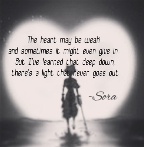 The heart may be weak and sometimes it might even give in but I've learned that deep down, there's a light, that never goes out. - Sora <3