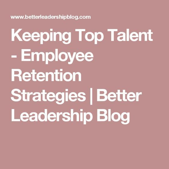 Keeping Top Talent - Employee Retention Strategies | Better Leadership Blog