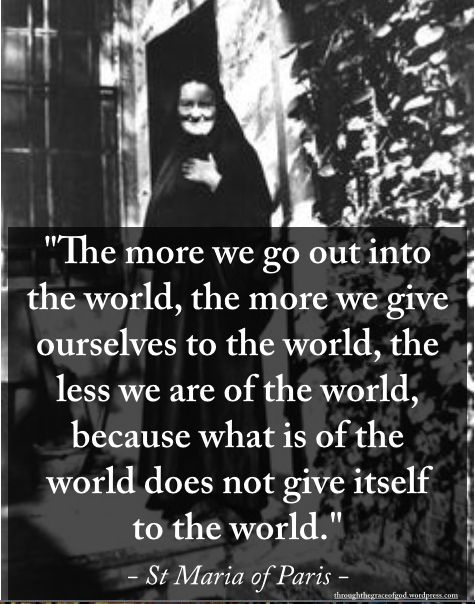 """The more we go out into the world, the more we give ourselves to the world, the less we are of the world, because what is of the world does not give itself to the world."" – St Maria of Paris #orthodoxquotes #orthodoxy #christianquotes #stmariaofparis #stmariaofparisquotes #throughthegraceofgod"