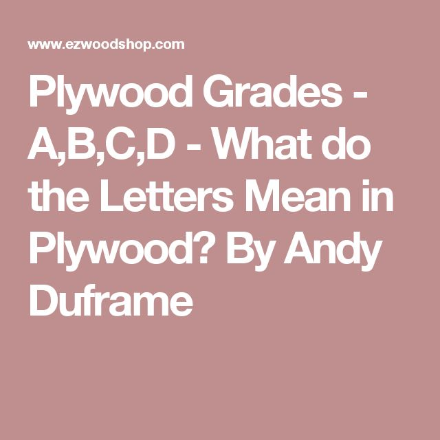 Plywood Grades - A,B,C,D - What do the Letters Mean in Plywood? By Andy Duframe