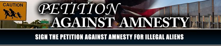 SIGN OUR PETITION TO TELL CONGRESS TO DEFEAT ANY FORM OF AMNESTY FOR ILLEGAL IMMIGRANTS  ~ We, the undersigned, hereby call on all members of the US Congress and Senate to reject any form of amnesty, path to citizenship, or legal status for the more than 12 million illegal immigrants currently in America. [...] ~~>>>CLICK TO SIGN PETITION
