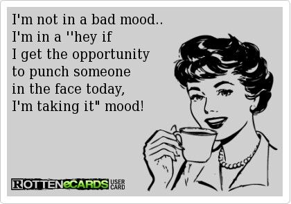 This was my mood yesterday.....glad it passed without me acting on it!!!