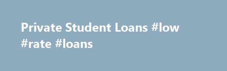 Private Student Loans #low #rate #loans http://france.remmont.com/private-student-loans-low-rate-loans/  #private student loans # Private Student Loans Private loans are education loans that are not funded by the federal government. We understand that meeting the cost of your education can be a major concern. We first encourage you to complete a FAFSA to determine your eligibility for federal, state, and institutional aid. If your awards are lower than your COA, you may want to consider a…